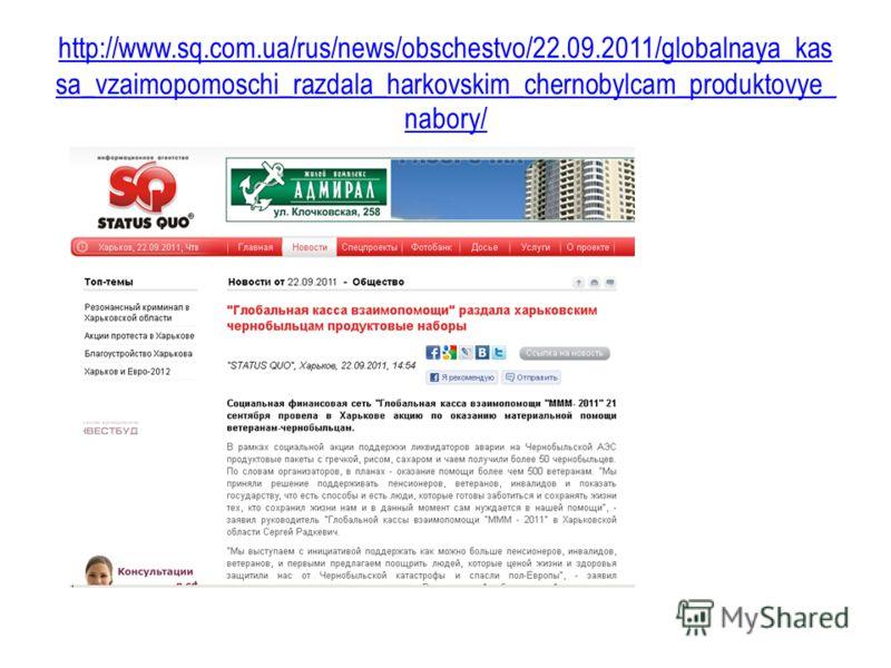 http://www.sq.com.ua/rus/news/obschestvo/22.09.2011/globalnaya_kas sa_vzaimopomoschi_razdala_harkovskim_chernobylcam_produktovye_ nabory/
