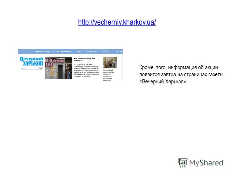 http://vecherniy.kharkov.ua/ Кроме того, информация об акции появится завтра на страницах газеты «Вечерний Харьков».