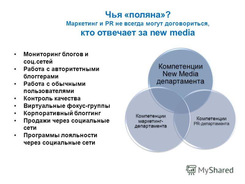 Чья «поляна»? Маркетинг и PR не всегда могут договориться, кто отвечает за new media Компетенции New Media департамента Компетенции PR-департамента Компетенции маркетинг- департамента Мониторинг блогов и соц.сетей Работа с авторитетными блоггерами Ра