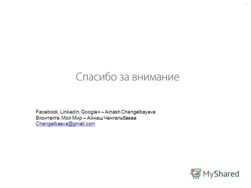 Facebook, LinkedIn, Google+ – Ainash Chengelbayeva Вконтакте, Мой Мир – Айнаш Ченгельбаева Chengelbaeva@gmail.com 19