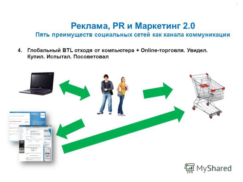 Реклама, PR и Маркетинг 2.0 Пять преимуществ социальных сетей как канала коммуникации 4.Глобальный BTL отходя от компьютера + Online-торговля. Увидел. Купил. Испытал. Посоветовал 6