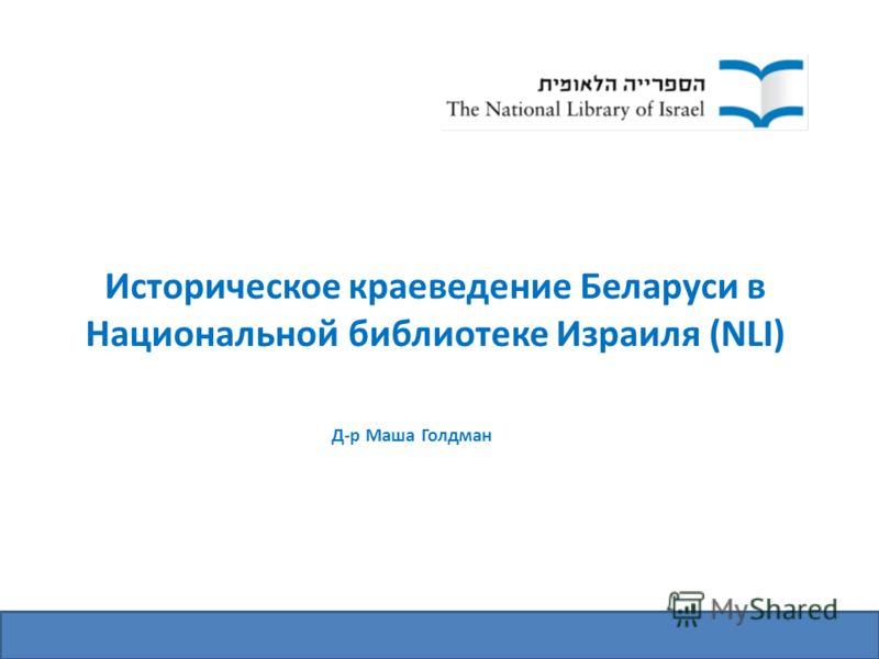 Историческое краеведение Беларуси в Национальной библиотеке Израиля (NLI) Д-р Маша Голдман