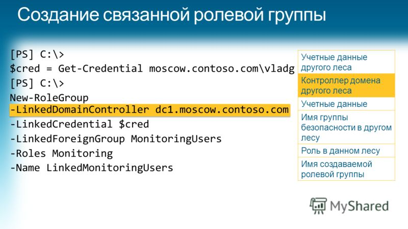 [PS] C:\> $cred = Get-Credential moscow.contoso.com\vladg [PS] C:\> New-RoleGroup -LinkedDomainController dc1.moscow.contoso.com -LinkedCredential $cred -LinkedForeignGroup MonitoringUsers -Roles Monitoring -Name LinkedMonitoringUsers Учетные данные
