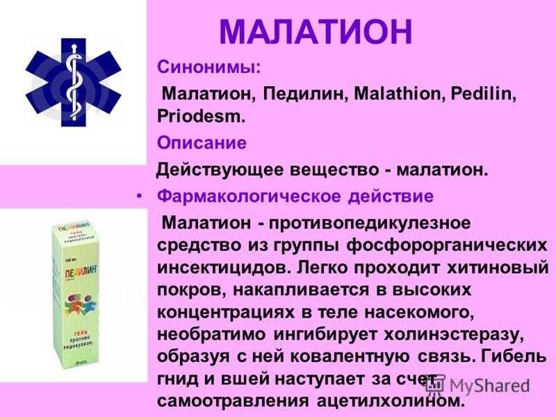 МАЛАТИОН Синонимы: Малатион, Педилин, Malathion, Pedilin, Priodesm. Описание Действующее вещество - малатион. Фармакологическое действие Малатион - противопедикулезное средство из группы фосфорорганических инсектицидов. Легко проходит хитиновый покро