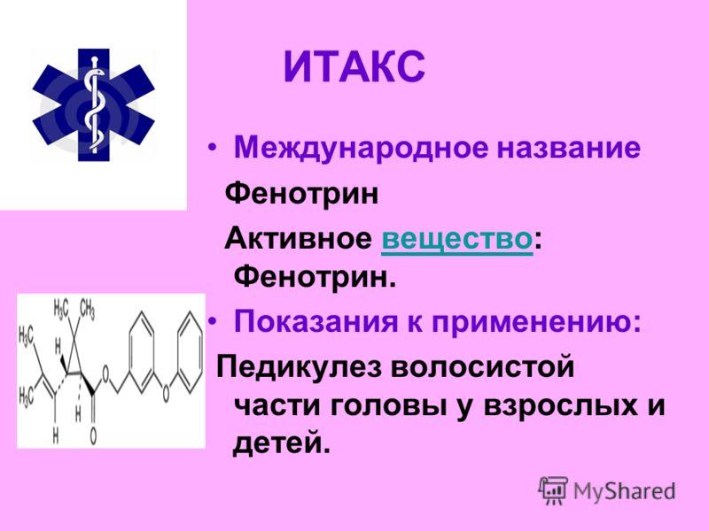 ИТАКС Международное название Фенотрин Активное вещество: Фенотрин.вещество Показания к применению: Педикулез волосистой части головы у взрослых и детей.