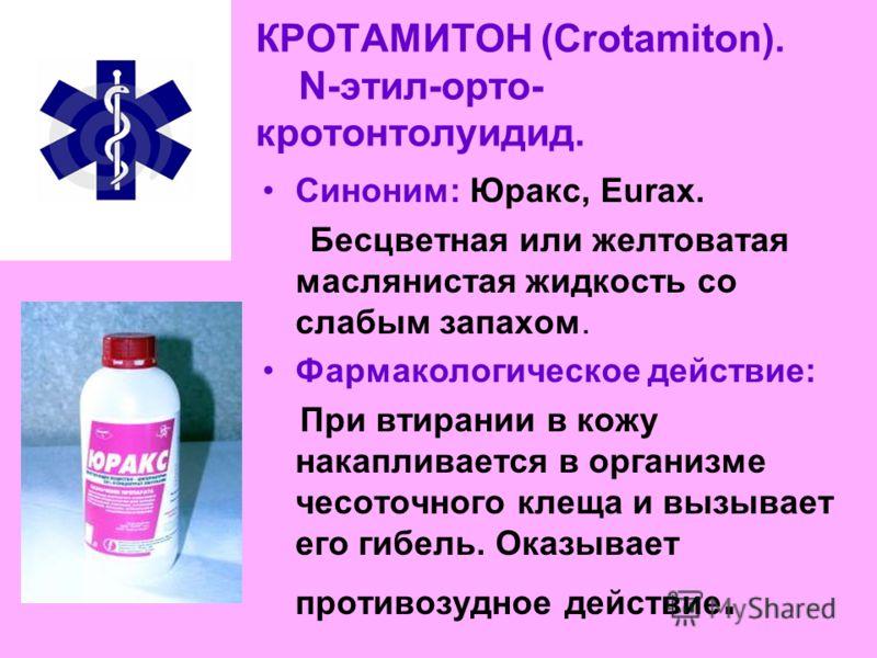 КРОТАМИТОН (Crotamiton). N-этил-орто- кротонтолуидид. Синоним: Юракс, Eurax. Бесцветная или желтоватая маслянистая жидкость со слабым запахом. Фармакологическое действие: При втирании в кожу накапливается в организме чесоточного клеща и вызывает его