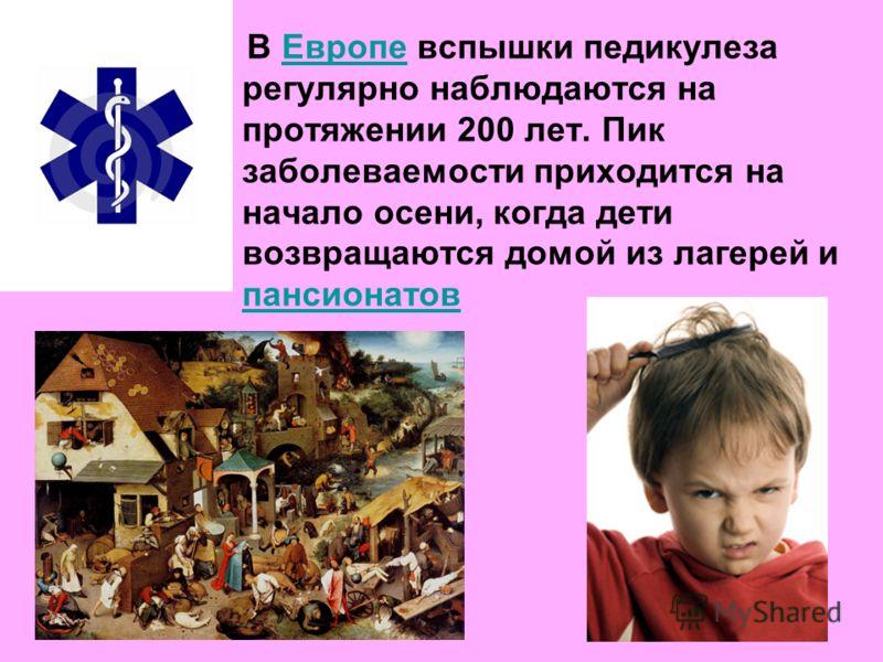 В Европе вспышки педикулеза регулярно наблюдаются на протяжении 200 лет. Пик заболеваемости приходится на начало осени, когда дети возвращаются домой из лагерей и пансионатовЕвропе пансионатов