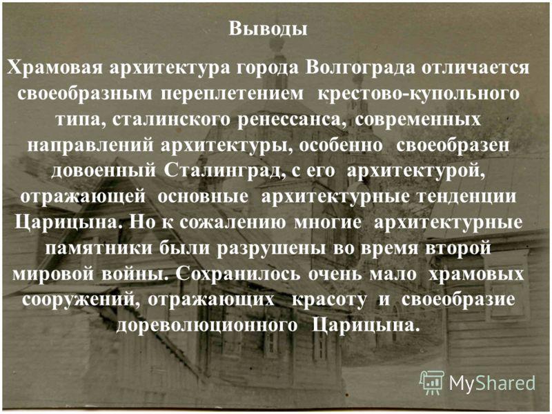 Выводы Храмовая архитектура города Волгограда отличается своеобразным переплетением крестово-купольного типа, сталинского ренессанса, современных направлений архитектуры, особенно своеобразен довоенный Сталинград, с его архитектурой, отражающей основ