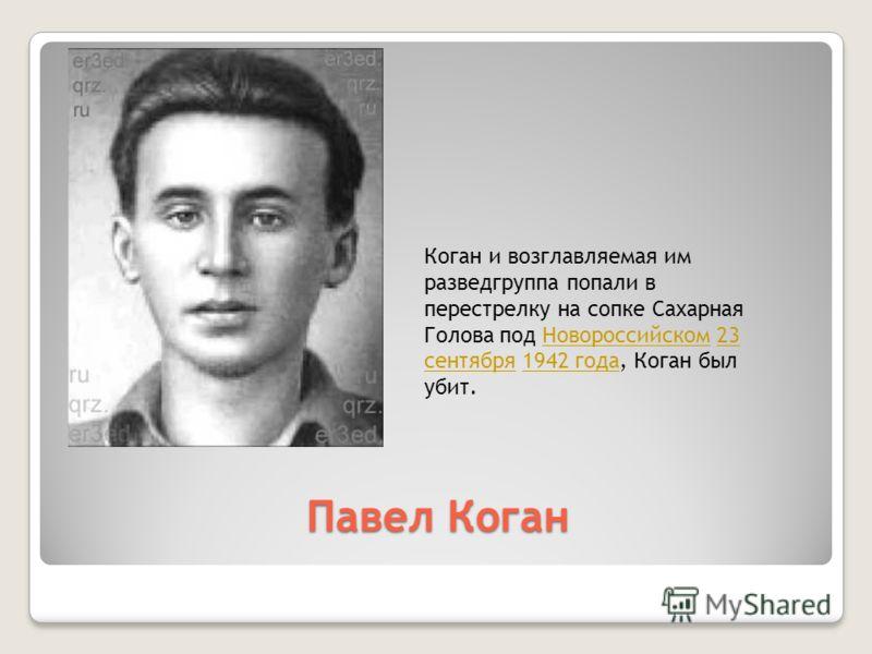 Павел Коган Коган и возглавляемая им разведгруппа попали в перестрелку на сопке Сахарная Голова под Новороссийском 23 сентября 1942 года, Коган был убит.Новороссийском23 сентября1942 года
