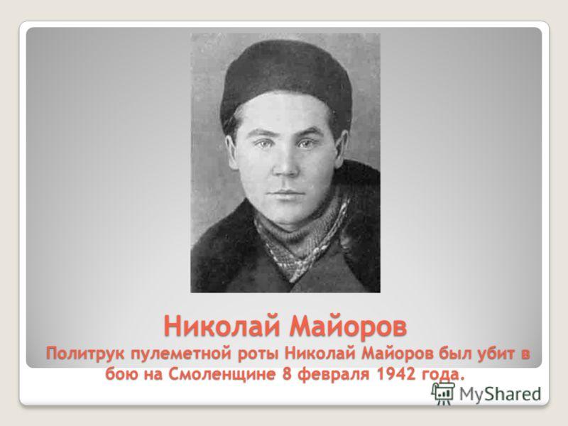 Николай Майоров Политрук пулеметной роты Николай Майоров был убит в бою на Смоленщине 8 февраля 1942 года.