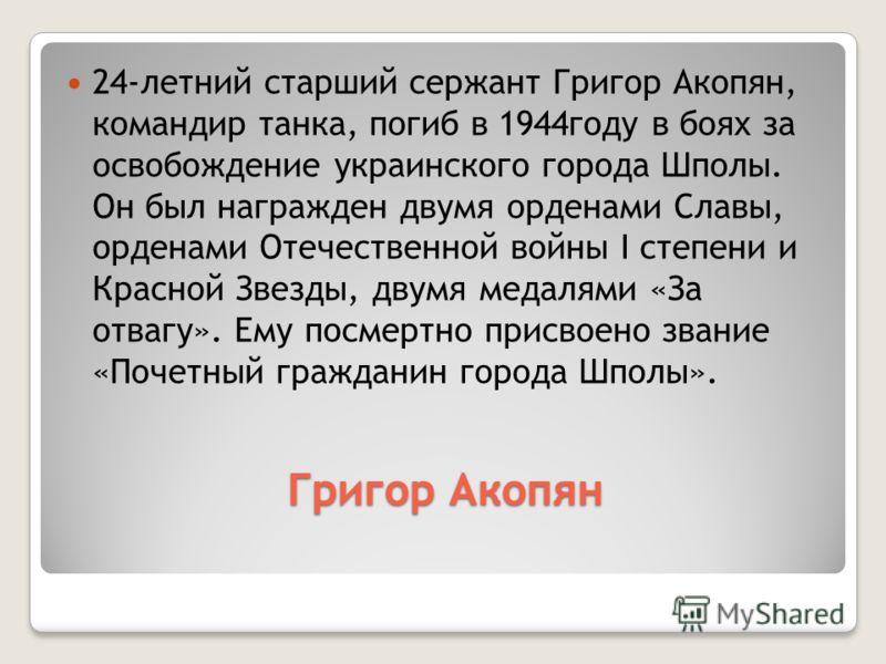 Григор Акопян 24-летний старший сержант Григор Акопян, командир танка, погиб в 1944году в боях за освобождение украинского города Шполы. Он был награжден двумя орденами Славы, орденами Отечественной войны I степени и Красной Звезды, двумя медалями «З