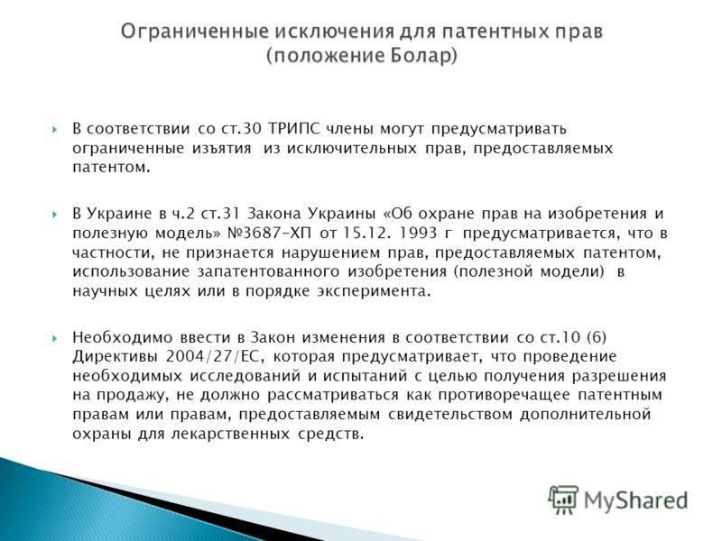 В соответствии со ст.30 ТРИПС члены могут предусматривать ограниченные изъятия из исключительных прав, предоставляемых патентом. В Украине в ч.2 ст.31 Закона Украины «Об охране прав на изобретения и полезную модель» 3687-ХП от 15.12. 1993 г предусмат