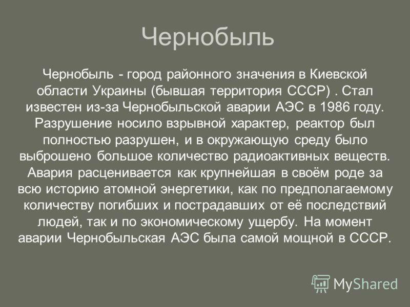 Чернобыль Чернобыль - город районного значения в Киевской области Украины (бывшая территория СССР). Стал известен из-за Чернобыльской аварии АЭС в 1986 году. Разрушение носило взрывной характер, реактор был полностью разрушен, и в окружающую среду бы