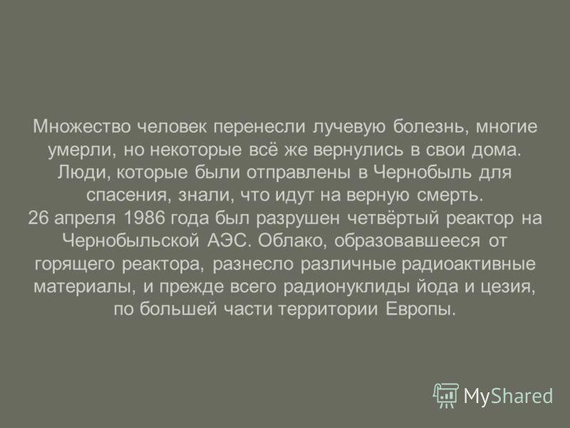 Множество человек перенесли лучевую болезнь, многие умерли, но некоторые всё же вернулись в свои дома. Люди, которые были отправлены в Чернобыль для спасения, знали, что идут на верную смерть. 26 апреля 1986 года был разрушен четвёртый реактор на Чер