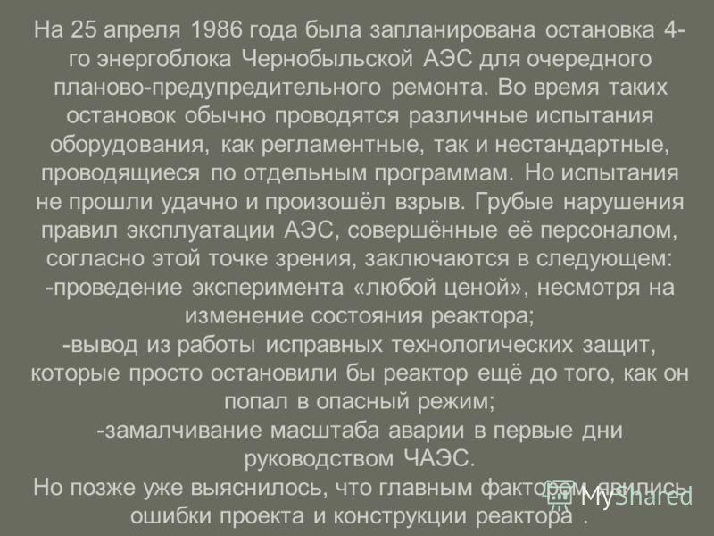 На 25 апреля 1986 года была запланирована остановка 4- го энергоблока Чернобыльской АЭС для очередного планово-предупредительного ремонта. Во время таких остановок обычно проводятся различные испытания оборудования, как регламентные, так и нестандарт