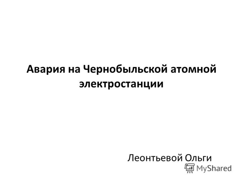 Авария на Чернобыльской атомной электростанции Леонтьевой Ольги