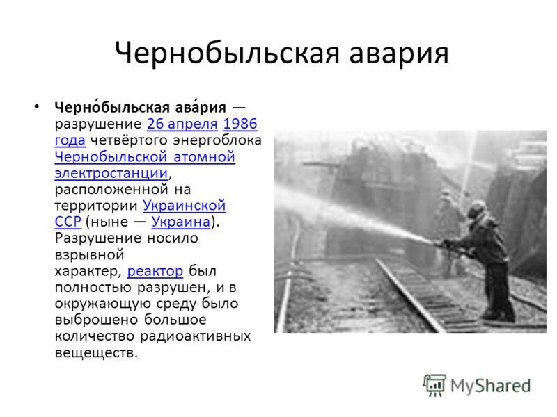 Чернобыльская авария Черно́быльская ава́рия разрушение 26 апреля 1986 года четвёртого энергоблока Чернобыльской атомной электростанции, расположенной на территории Украинской ССР (ныне Украина). Разрушение носило взрывной характер, реактор был полнос