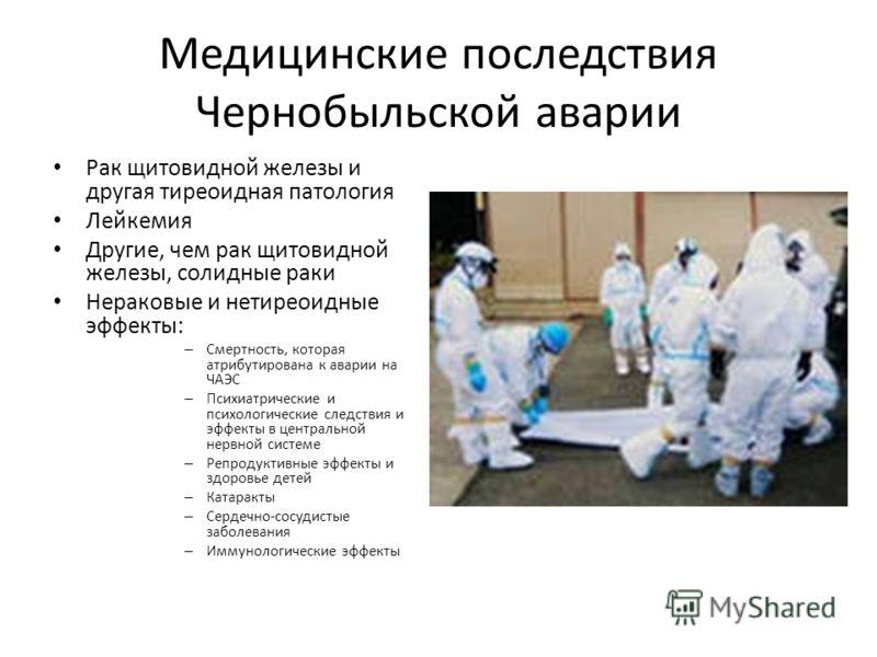 Медицинские последствия Чернобыльской аварии Рак щитовидной железы и другая тиреоидная патология Лейкемия Другие, чем рак щитовидной железы, солидные раки Нераковые и нетиреоидные эффекты: – Смертность, которая атрибутирована к аварии на ЧАЭС – Психи