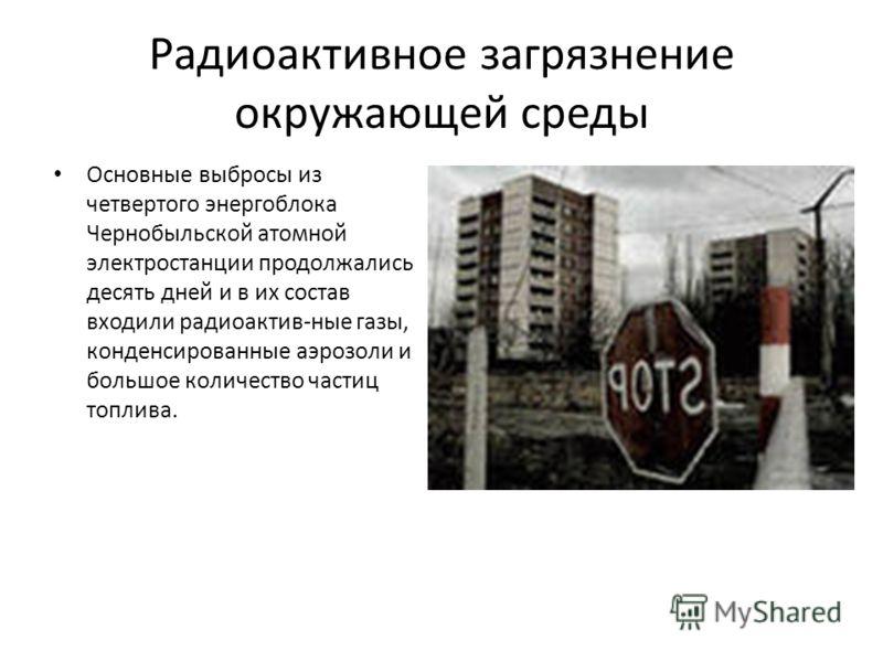 Радиоактивное загрязнение окружающей среды Основные выбросы из четвертого энергоблока Чернобыльской атомной электростанции продолжались десять дней и в их состав входили радиоактив-ные газы, конденсированные аэрозоли и большое количество частиц топли