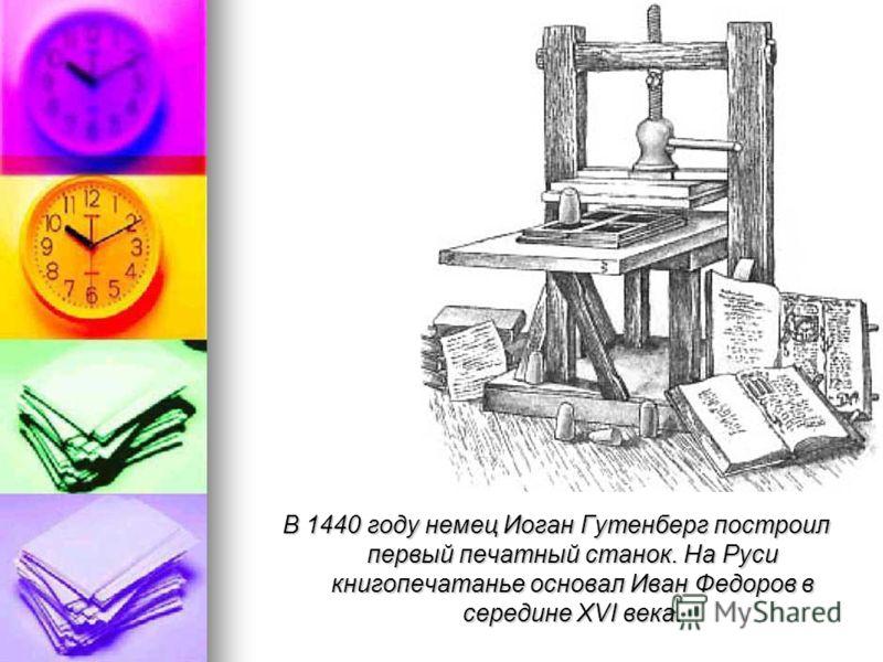 В 1440 году немец Иоган Гутенберг построил первый печатный станок. На Руси книгопечатанье основал Иван Федоров в середине XVI века.