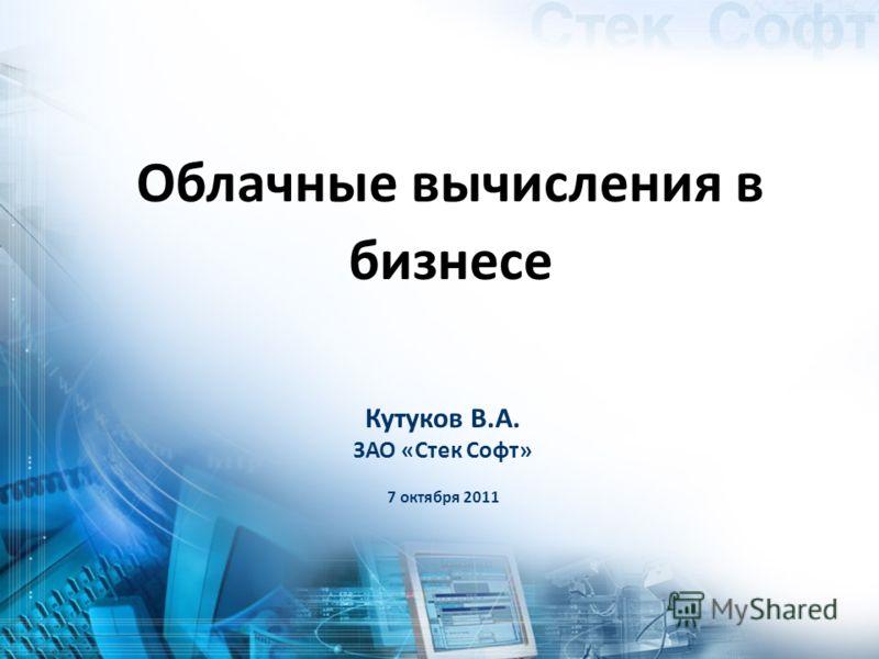Кутуков В.А. ЗАО «Стек Софт» 7 октября 2011 Облачные вычисления в бизнесе