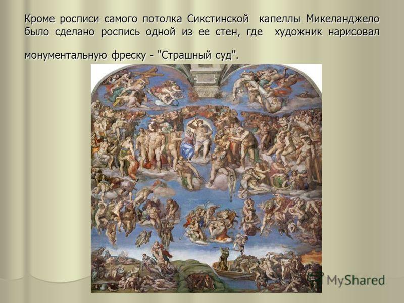 Кроме росписи самого потолка Сикстинской капеллы Микеланджело было сделано роспись одной из ее стен, где художник нарисовал монументальную фреску - Страшный суд.