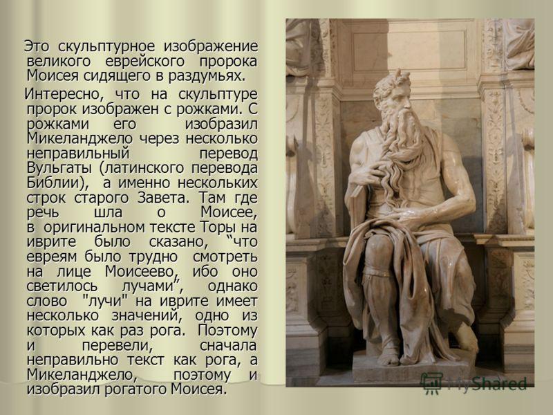 Это скульптурное изображение великого еврейского пророка Моисея сидящего в раздумьях. Это скульптурное изображение великого еврейского пророка Моисея сидящего в раздумьях. Интересно, что на скульптуре пророк изображен с рожками. С рожками его изобраз