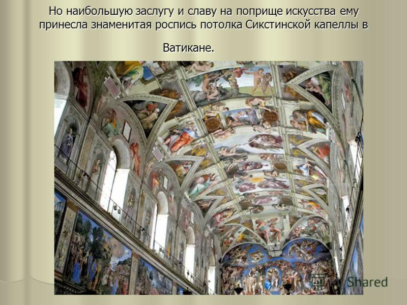 Но наибольшую заслугу и славу на поприще искусства ему принесла знаменитая роспись потолка Сикстинской капеллы в Ватикане.