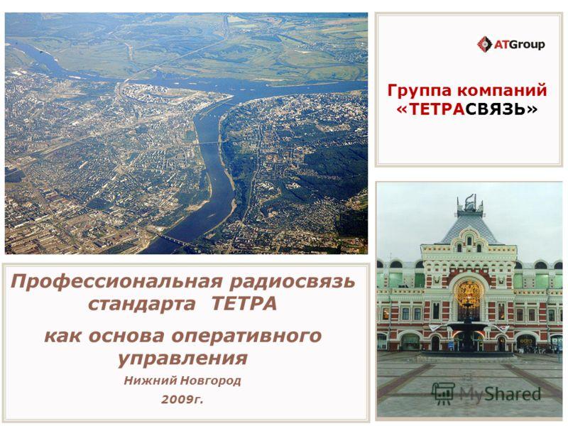 Профессиональная радиосвязь стандарта ТЕТРА как основа оперативного управления Нижний Новгород 2009г. Группа компаний «ТЕТРАСВЯЗЬ»