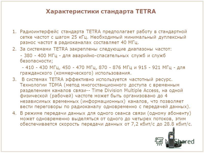 1.Радиоинтерфейс стандарта TETRA предполагает работу в стандартной сетке частот с шагом 25 кГц. Необходимый минимальный дуплексный разнос частот в радиоканалах составляет 40 МГц. 2.За системами TETRA закреплены следующие диапазоны частот: - 380 - 400