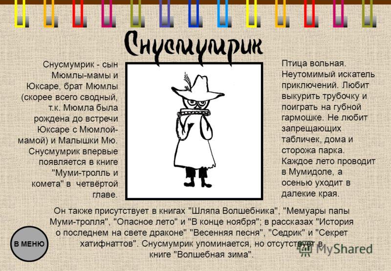 Снусмумрик - сын Мюмлы-мамы и Юксаре, брат Мюмлы (скорее всего сводный, т.к. Мюмла была рождена до встречи Юксаре с Мюмлой- мамой) и Малышки Мю. Снусмумрик впервые появляется в книге