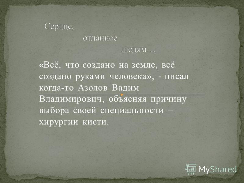 «Всё, что создано на земле, всё создано руками человека», - писал когда-то Азолов Вадим Владимирович, объясняя причину выбора своей специальности – хирургии кисти.