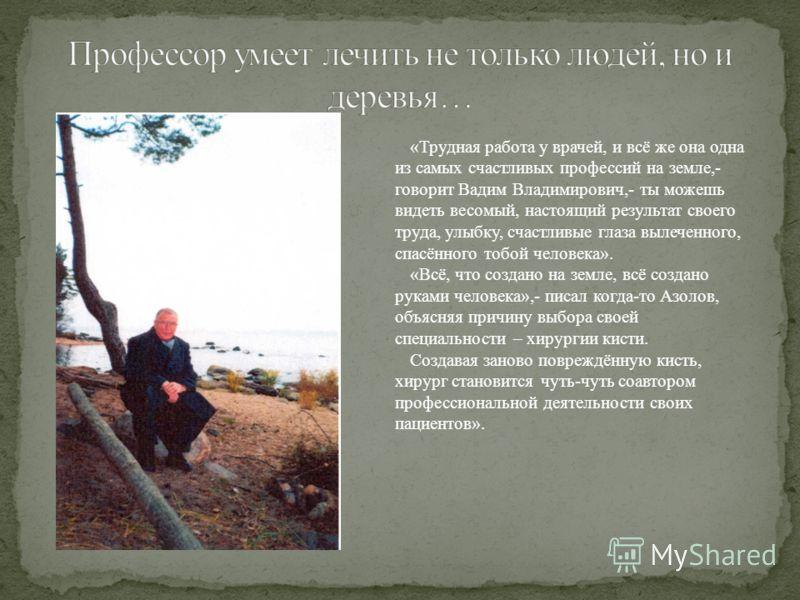 «Трудная работа у врачей, и всё же она одна из самых счастливых профессий на земле,- говорит Вадим Владимирович,- ты можешь видеть весомый, настоящий результат своего труда, улыбку, счастливые глаза вылеченного, спасённого тобой человека». «Всё, что