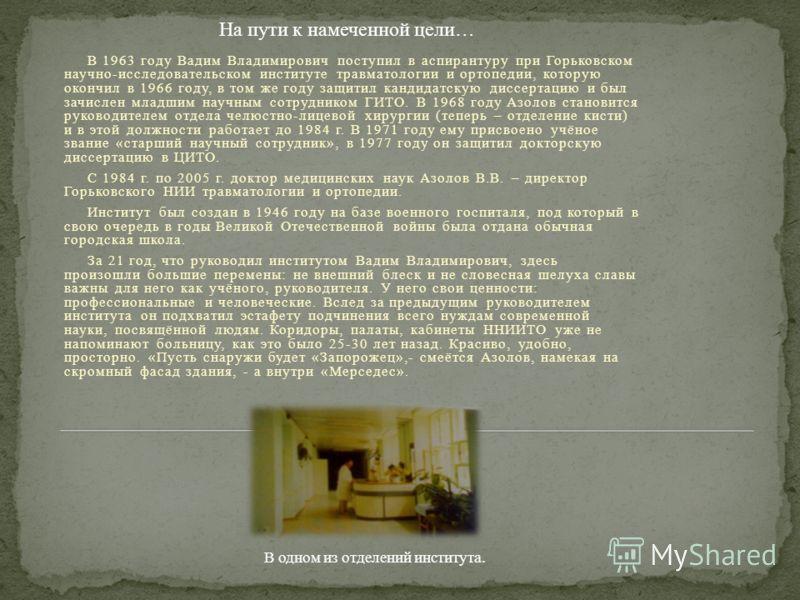 В 1963 году Вадим Владимирович поступил в аспирантуру при Горьковском научно-исследовательском институте травматологии и ортопедии, которую окончил в 1966 году, в том же году защитил кандидатскую диссертацию и был зачислен младшим научным сотрудником