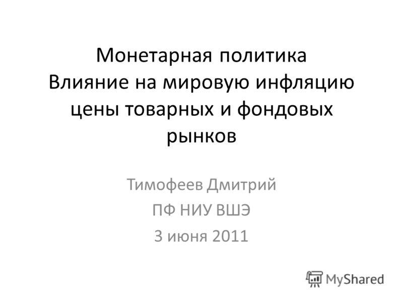 Монетарная политика Влияние на мировую инфляцию цены товарных и фондовых рынков Тимофеев Дмитрий ПФ НИУ ВШЭ 3 июня 2011
