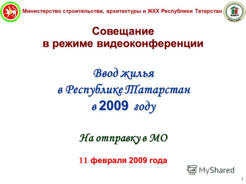 Министерство строительства, архитектуры и ЖКХ Республики Татарстан 1 Совещание в режиме видеоконференции Ввод жилья в Республике Татарстан в 2009 году На отправку в МО 11 февраля 2009 года