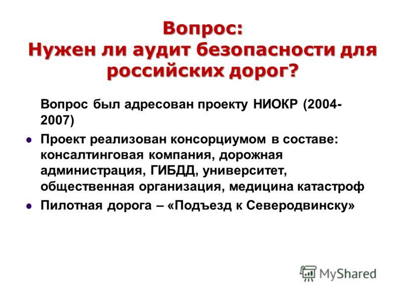 Вопрос: Нужен ли аудит безопасности для российских дорог? Вопрос был адресован проекту НИОКР (2004- 2007) Проект реализован консорциумом в составе: консалтинговая компания, дорожная администрация, ГИБДД, университет, общественная организация, медицин