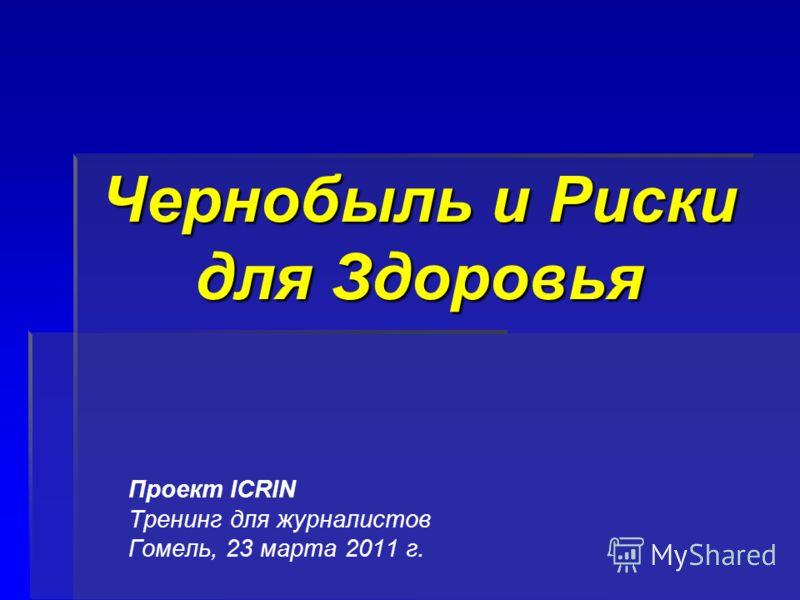 Чернобыль и Риски для Здоровья Проект ICRIN Тренинг для журналистов Гомель, 23 марта 2011 г.