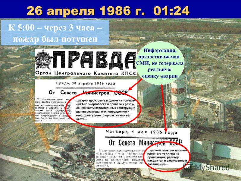 26 апреля 1986 г. 01:24 К 5:00 – через 3 часа – пожар был потушен Информация, предоставляемая СМИ, не содержала реальную оценку аварии