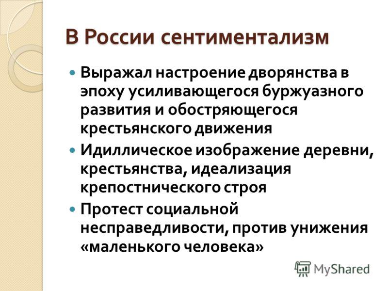 В России сентиментализм Выражал настроение дворянства в эпоху усиливающегося буржуазного развития и обостряющегося крестьянского движения Идиллическое изображение деревни, крестьянства, идеализация крепостнического строя Протест социальной несправедл
