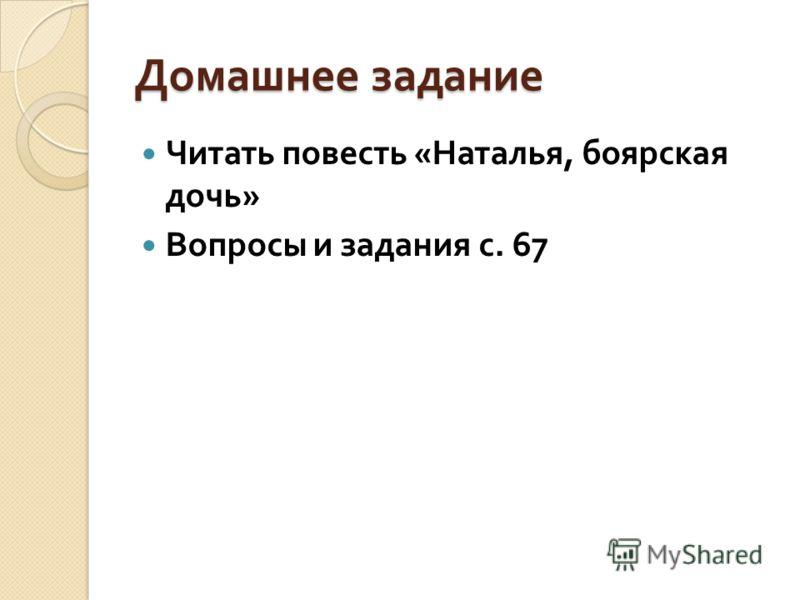 Домашнее задание Читать повесть « Наталья, боярская дочь » Вопросы и задания с. 67