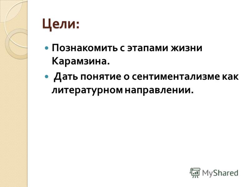 Цели : Познакомить с этапами жизни Карамзина. Дать понятие о сентиментализме как литературном направлении.