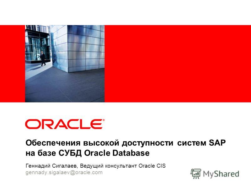 Обеспечения высокой доступности систем SAP на базе СУБД Oracle Database Геннадий Сигалаев, Ведущий консультант Oracle CIS gennady.sigalaev@oracle.com