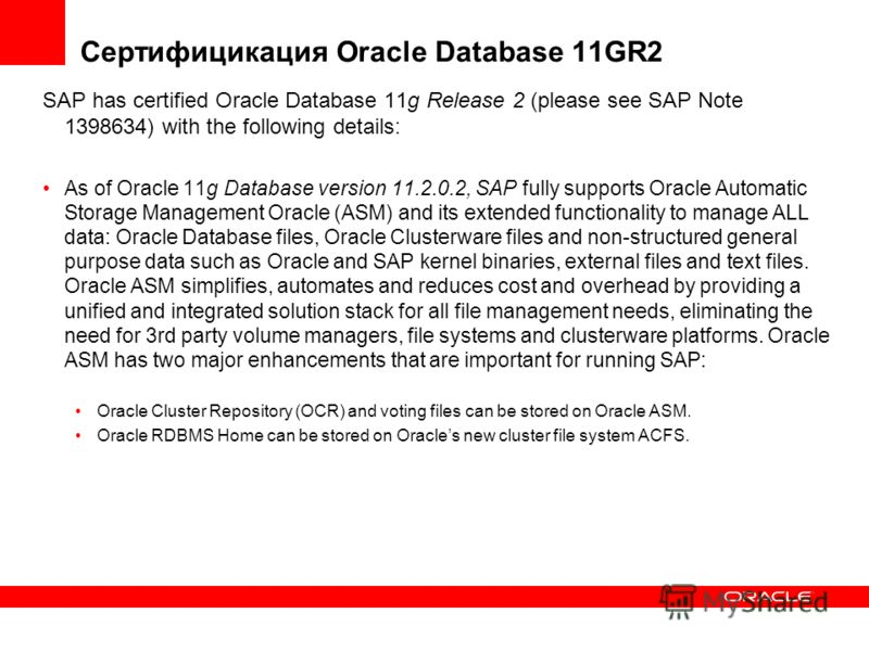 Сертифицикация Oracle Database 11GR2 SAP has certified Oracle Database 11g Release 2 (please see SAP Note 1398634) with the following details: As of Oracle 11g Database version 11.2.0.2, SAP fully supports Oracle Automatic Storage Management Oracle (