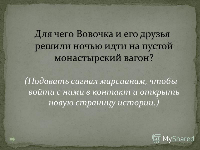Для чего Вовочка и его друзья решили ночью идти на пустой монастырский вагон? (Подавать сигнал марсианам, чтобы войти с ними в контакт и открыть новую страницу истории.)