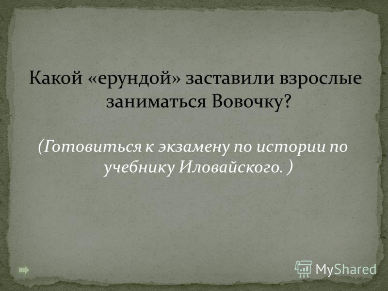 Какой «ерундой» заставили взрослые заниматься Вовочку? (Готовиться к экзамену по истории по учебнику Иловайского. )