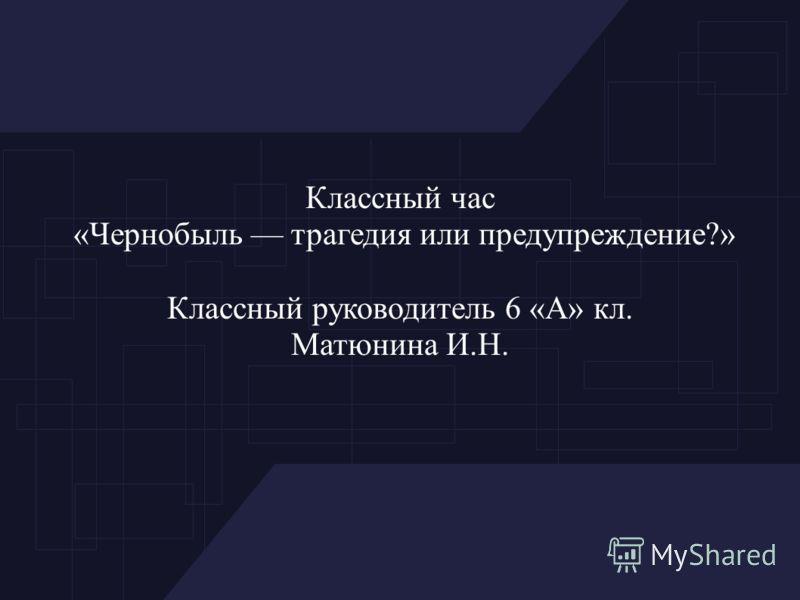 Классный час «Чернобыль трагедия или предупреждение?» Классный руководитель 6 «А» кл. Матюнина И.Н.