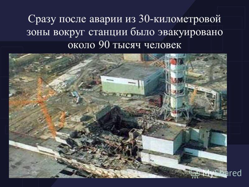 Сразу после аварии из 30-километровой зоны вокруг станции было эвакуировано около 90 тысяч человек