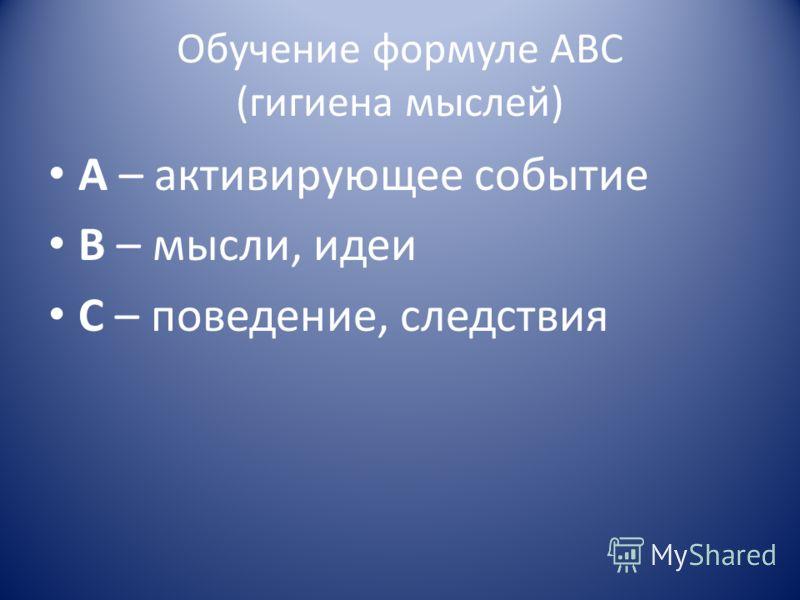 Обучение формуле ABC (гигиена мыслей) A – активирующее событие B – мысли, идеи C – поведение, следствия