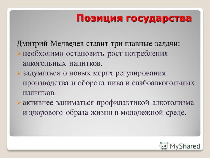 Позиция государства Дмитрий Медведев ставит три главные задачи: необходимо остановить рост потребления алкогольных напитков. задуматься о новых мерах регулирования производства и оборота пива и слабоалкогольных напитков. активнее заниматься профилакт